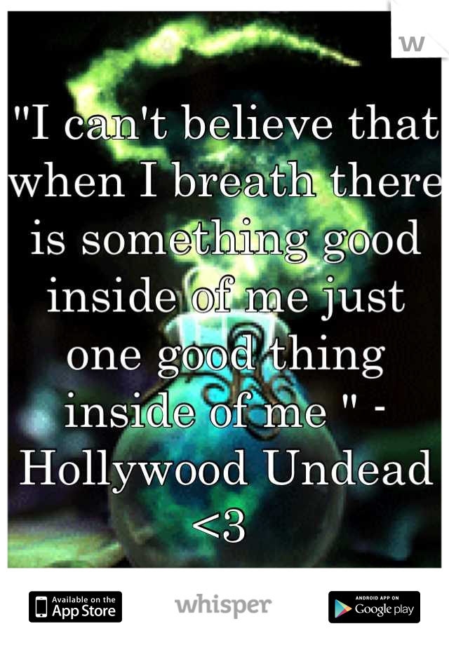 """""""I can't believe that when I breath there is something good inside of me just one good thing inside of me """" - Hollywood Undead  <3"""