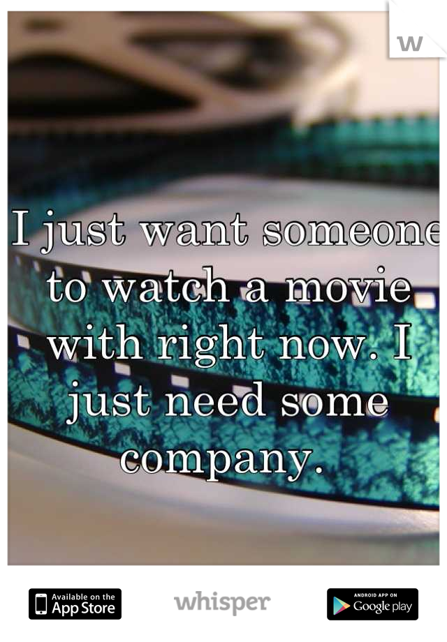 I just want someone to watch a movie with right now. I just need some company.
