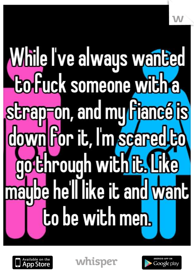 While I've always wanted to fuck someone with a strap-on, and my fiancé is down for it, I'm scared to go through with it. Like maybe he'll like it and want to be with men.