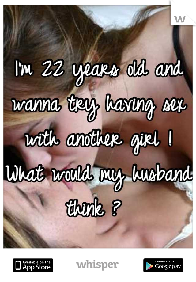 I'm 22 years old and wanna try having sex with another girl ! What would my husband think ?
