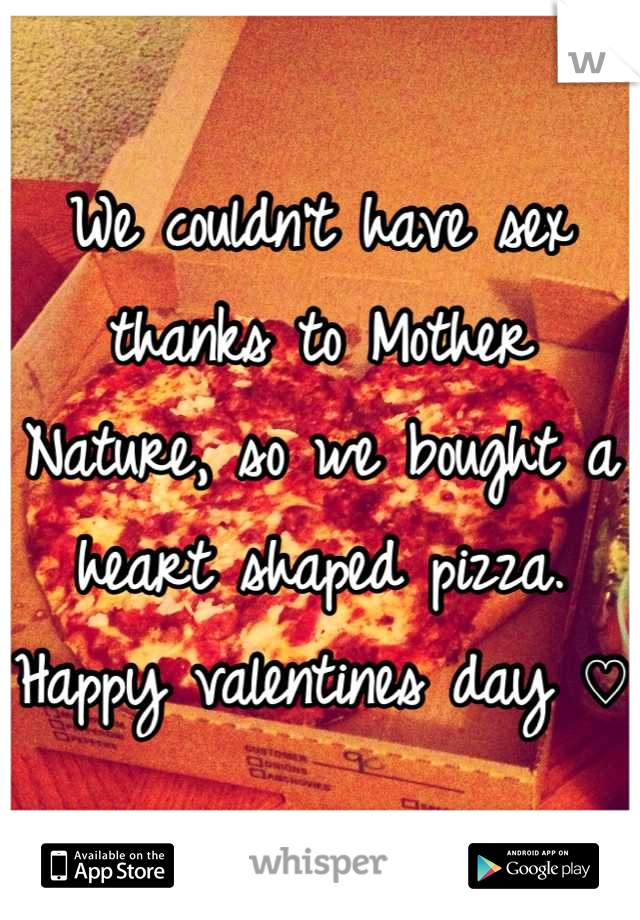 We couldn't have sex thanks to Mother Nature, so we bought a heart shaped pizza. Happy valentines day ♡