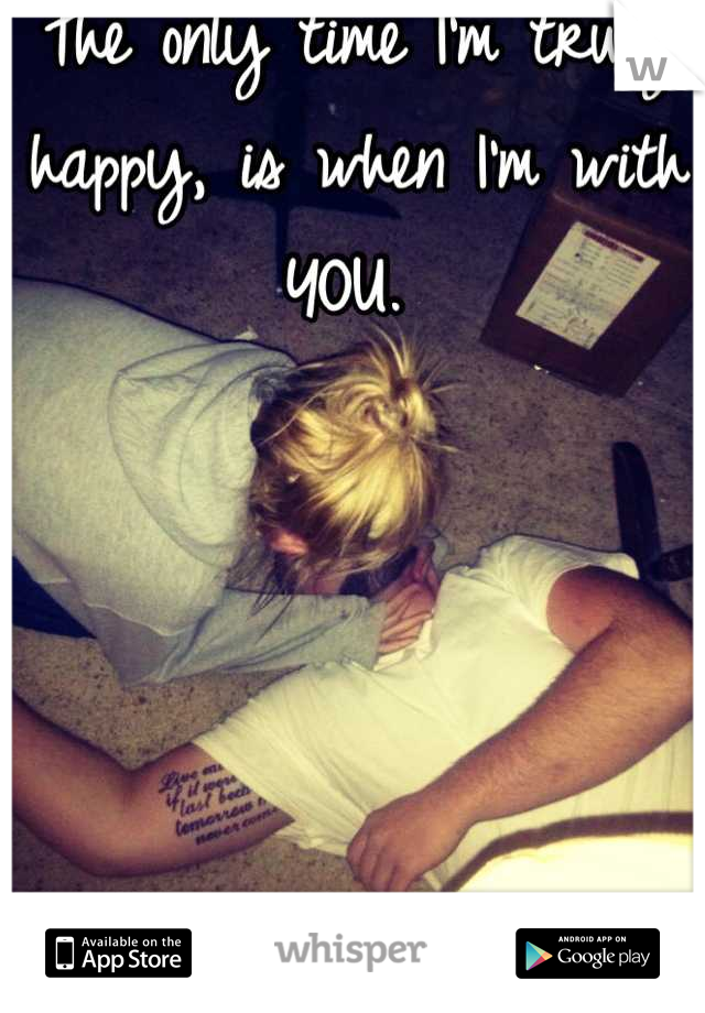 The only time I'm truly happy, is when I'm with YOU.