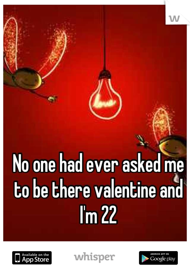 No one had ever asked me to be there valentine and I'm 22