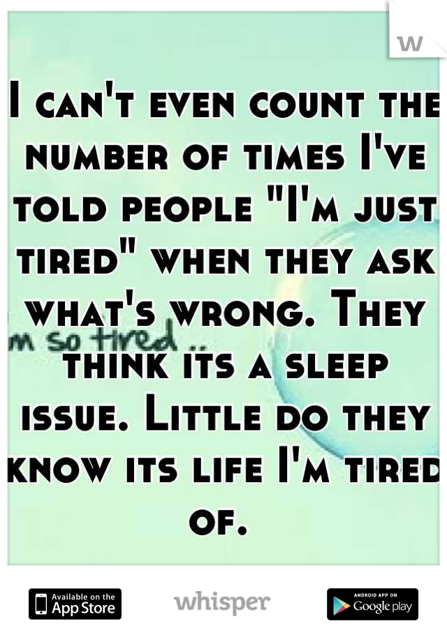 """I can't even count the number of times I've told people """"I'm just tired"""" when they ask what's wrong. They think its a sleep issue. Little do they know its life I'm tired of."""