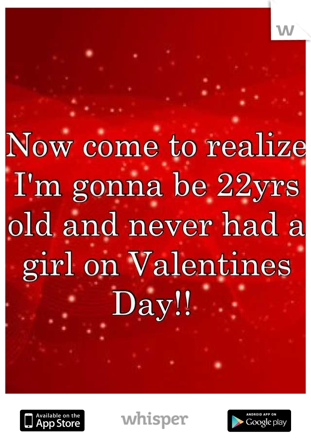 Now come to realize I'm gonna be 22yrs old and never had a girl on Valentines Day!!