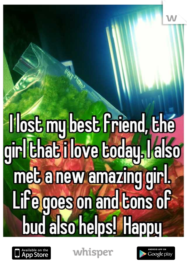 I lost my best friend, the girl that i love today. I also met a new amazing girl. Life goes on and tons of bud also helps!  Happy Valentines day!!