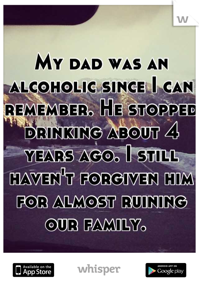 My dad was an alcoholic since I can remember. He stopped drinking about 4 years ago. I still haven't forgiven him for almost ruining our family.