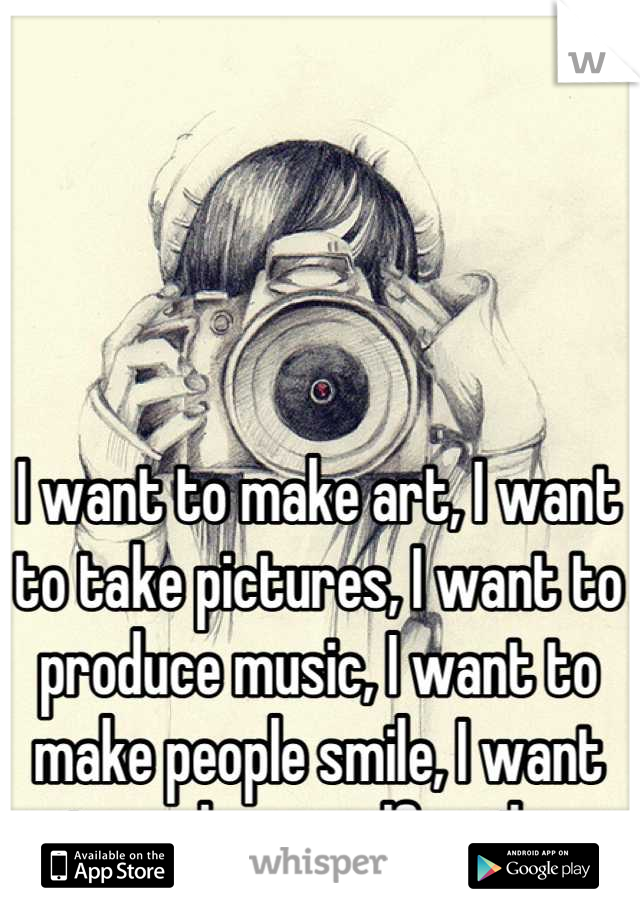 I want to make art, I want to take pictures, I want to produce music, I want to make people smile, I want to make myself smile.