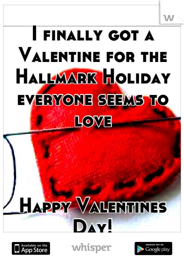 I finally got a Valentine for the Hallmark Holiday everyone seems to love    Happy Valentines Day!