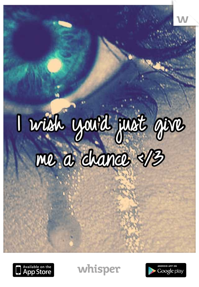 I wish you'd just give  me a chance </3