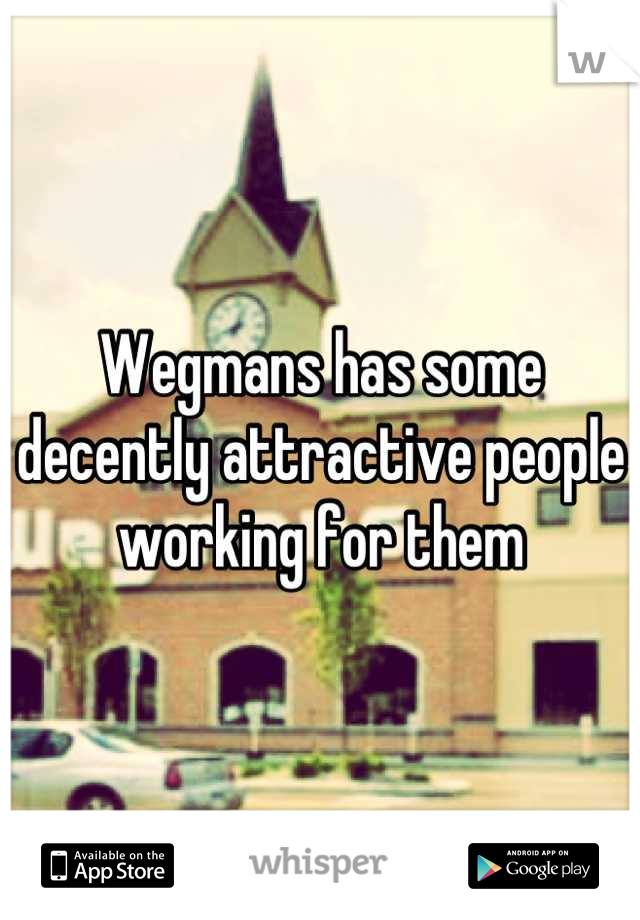 Wegmans has some decently attractive people working for them