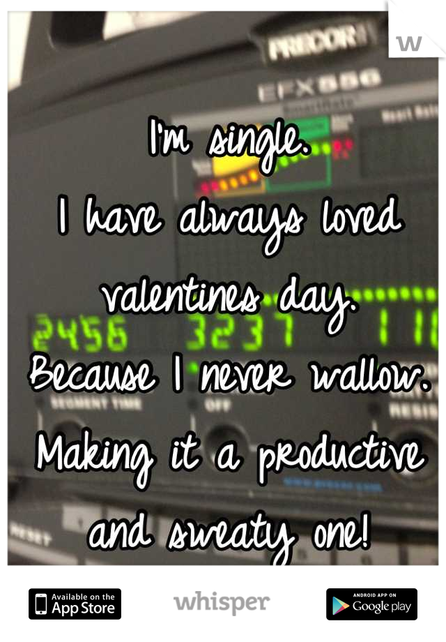I'm single.  I have always loved valentines day.  Because I never wallow. Making it a productive and sweaty one!