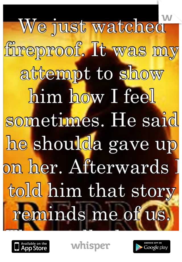 We just watched fireproof. It was my attempt to show him how I feel sometimes. He said he shoulda gave up on her. Afterwards I told him that story reminds me of us. Then walked away.