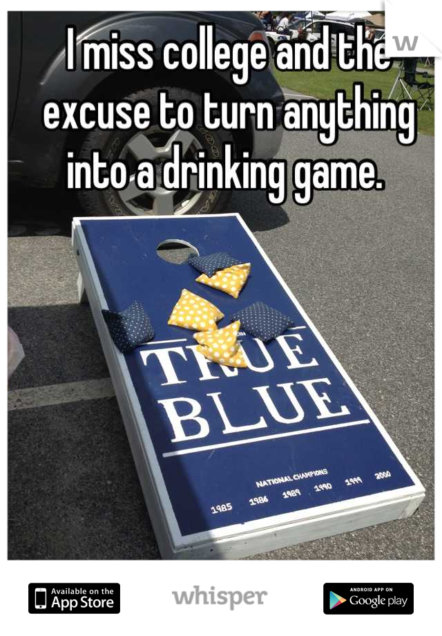 I miss college and the excuse to turn anything into a drinking game.