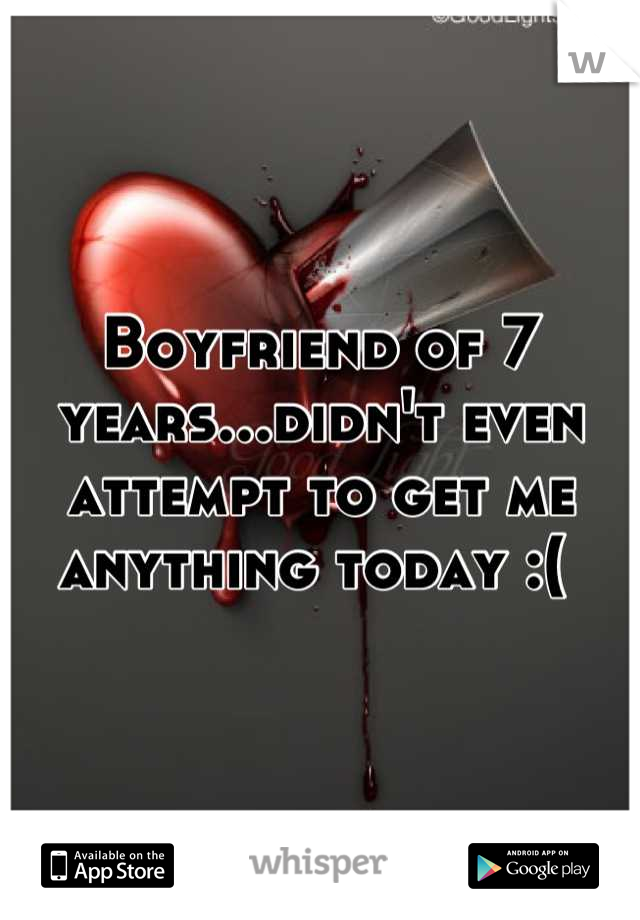 Boyfriend of 7 years...didn't even attempt to get me anything today :(