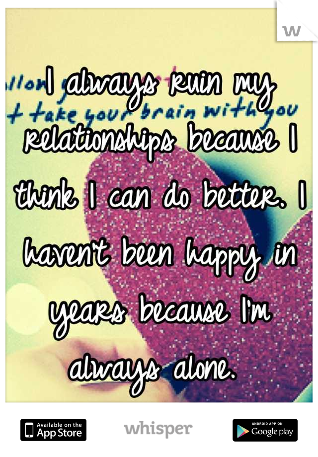 I always ruin my relationships because I think I can do better. I haven't been happy in years because I'm always alone.