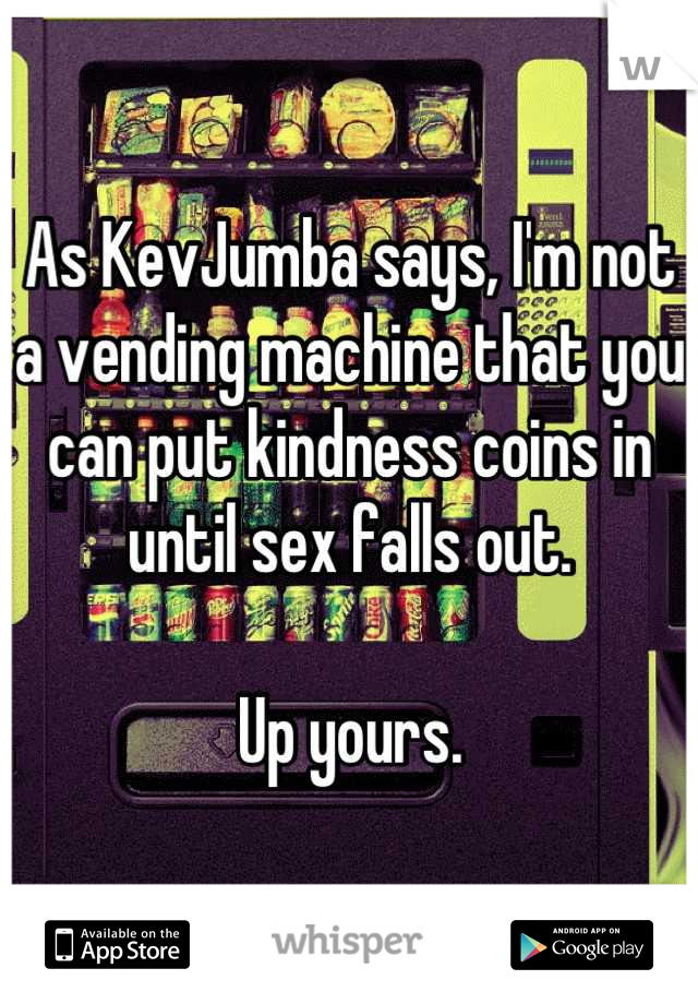 As KevJumba says, I'm not a vending machine that you can put kindness coins in until sex falls out.  Up yours.