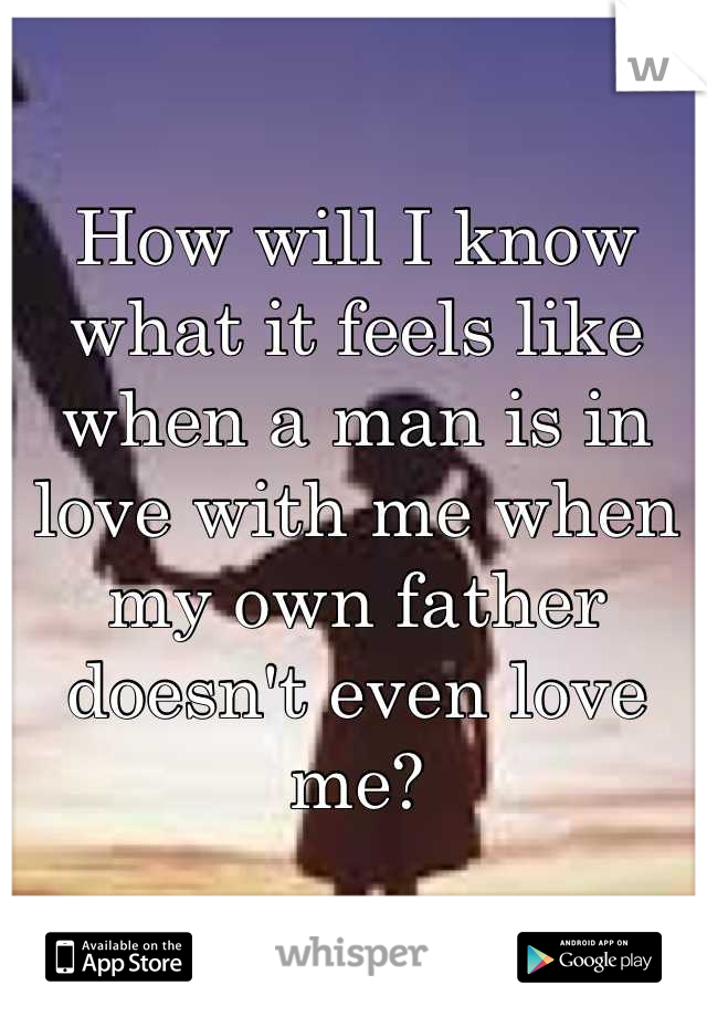 How will I know what it feels like when a man is in love with me when my own father doesn't even love me?