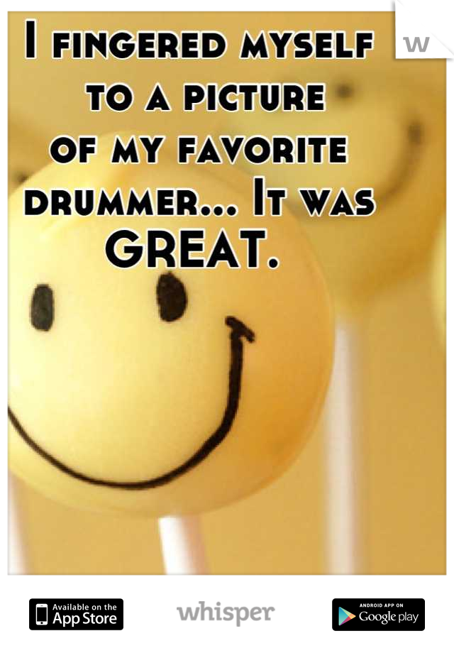I fingered myself  to a picture  of my favorite drummer... It was  GREAT.