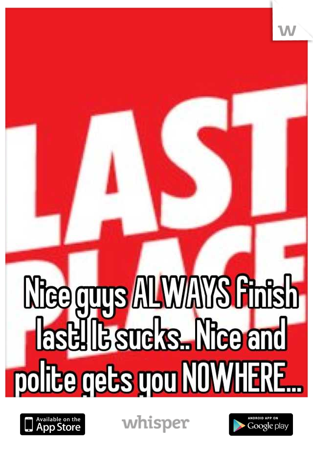 Nice guys ALWAYS finish last! It sucks.. Nice and polite gets you NOWHERE...