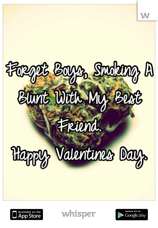 Forget Boys, Smoking A Blunt With My Best Friend.  Happy Valentines Day.