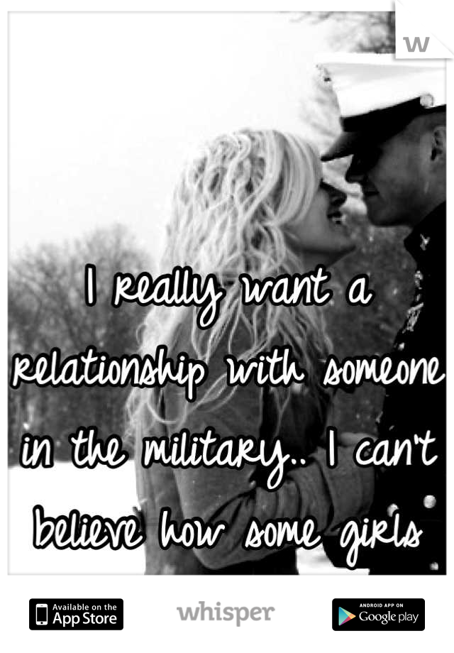 I really want a relationship with someone in the military.. I can't believe how some girls treat them:/