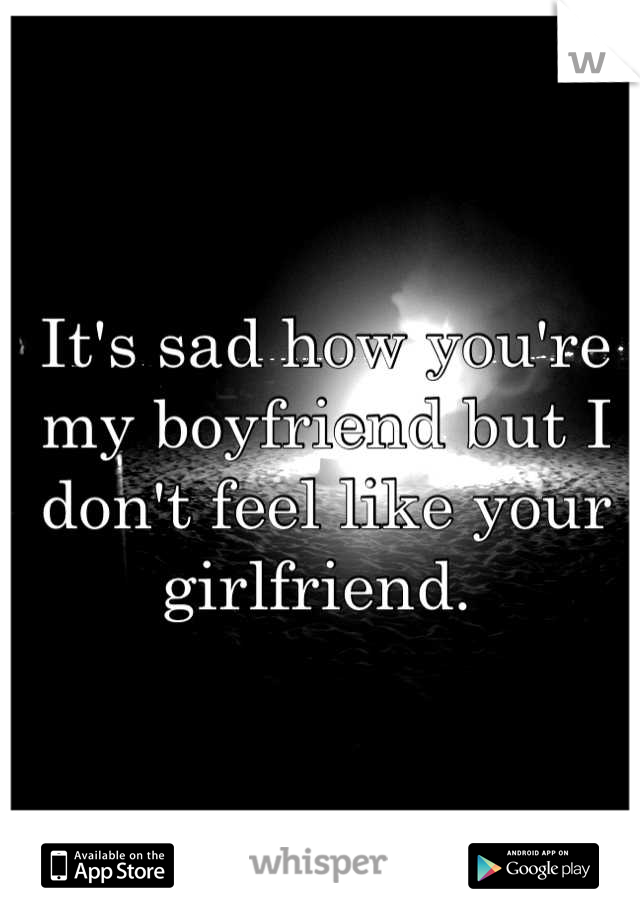 It's sad how you're my boyfriend but I don't feel like your girlfriend.