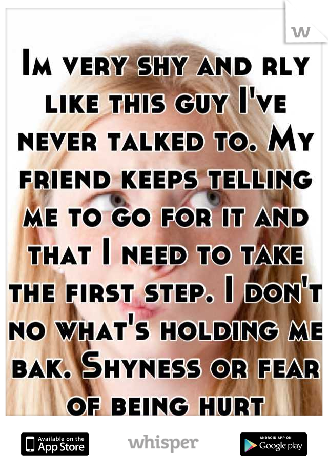 Im very shy and rly like this guy I've never talked to. My friend keeps telling me to go for it and that I need to take the first step. I don't no what's holding me bak. Shyness or fear of being hurt