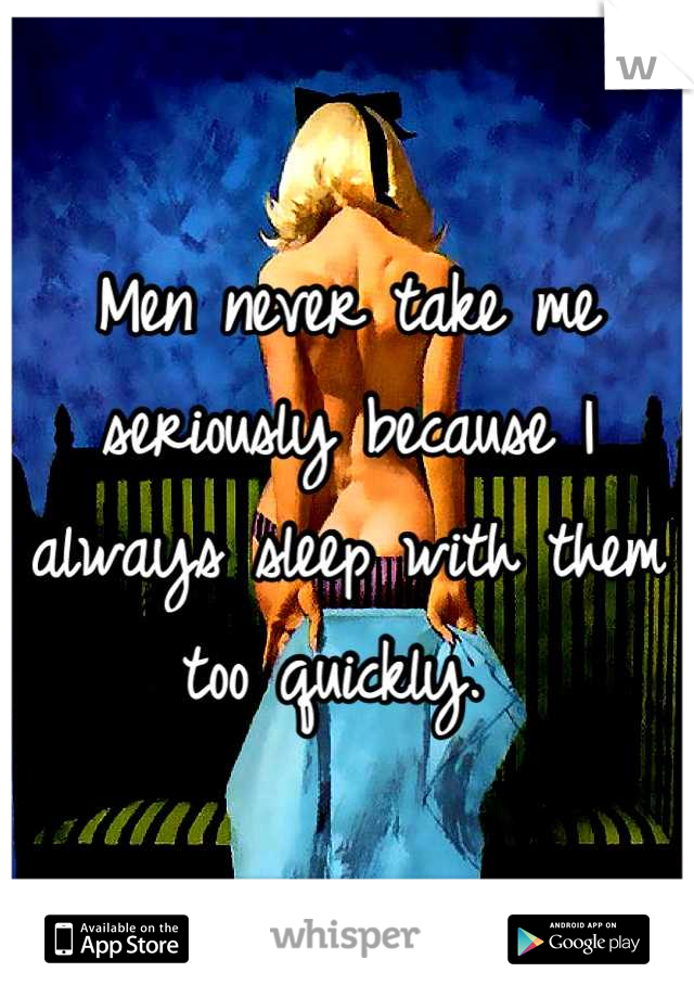 Men never take me seriously because I always sleep with them too quickly.