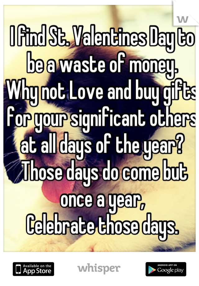 I find St. Valentines Day to be a waste of money. Why not Love and buy gifts for your significant others at all days of the year?  Those days do come but once a year,  Celebrate those days.