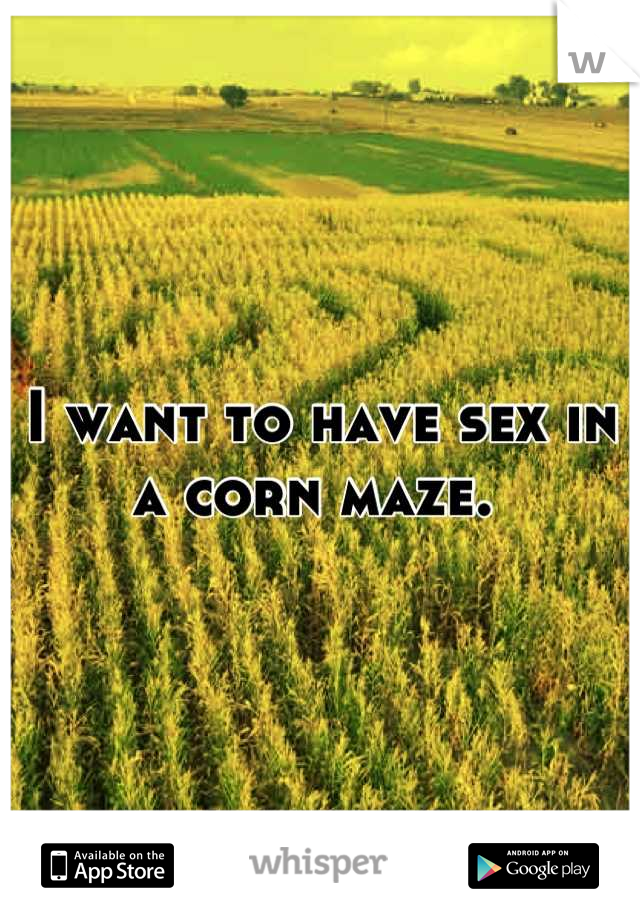 I want to have sex in a corn maze.