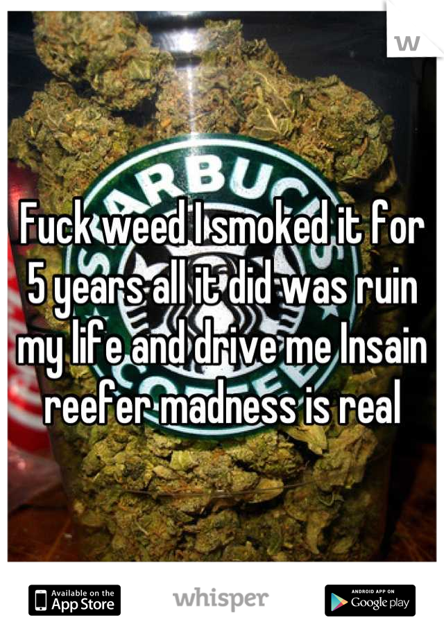 Fuck weed I smoked it for 5 years all it did was ruin my life and drive me Insain reefer madness is real