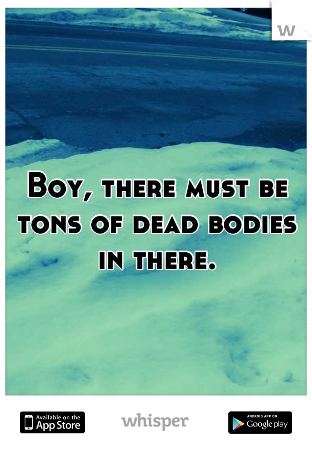 Boy, there must be tons of dead bodies in there.