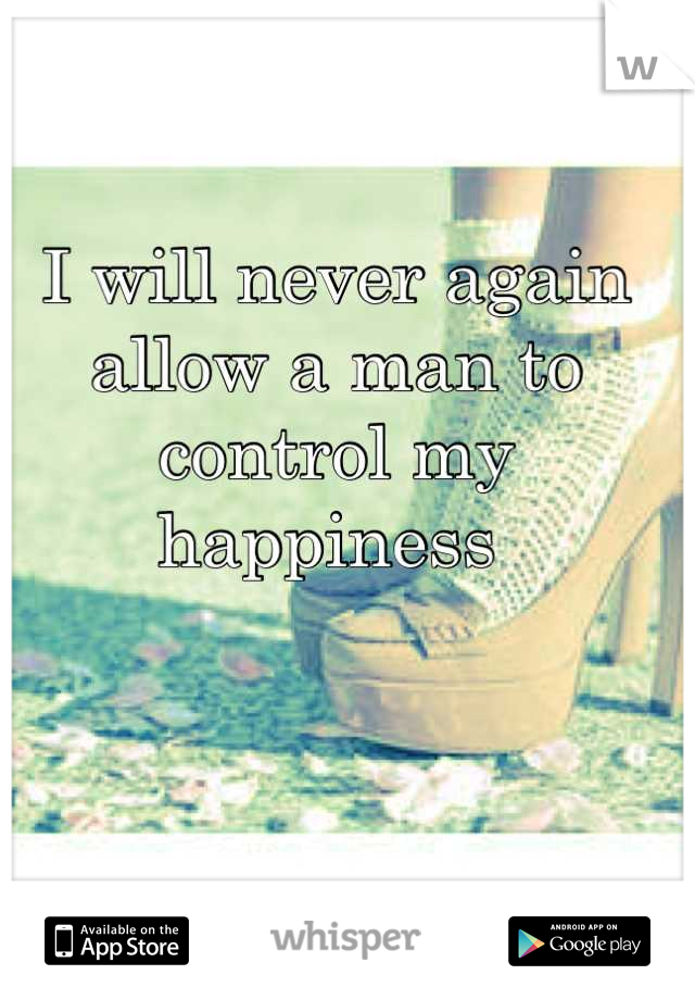I will never again allow a man to control my happiness