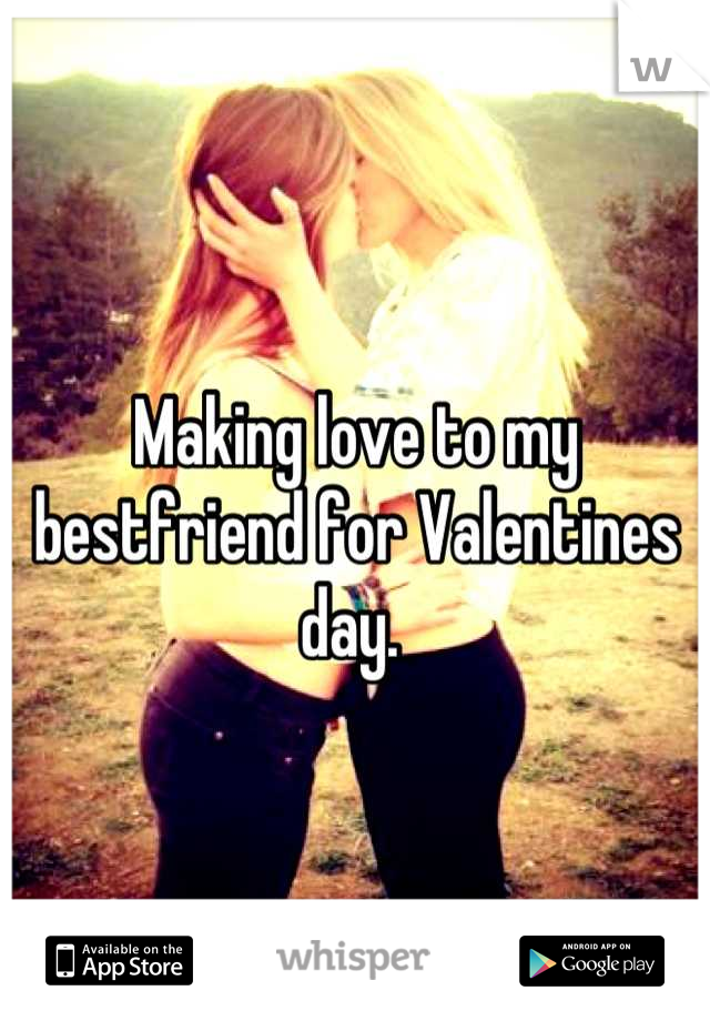 Making love to my bestfriend for Valentines day.