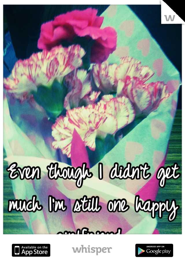 Even though I didn't get much I'm still one happy girlfriend