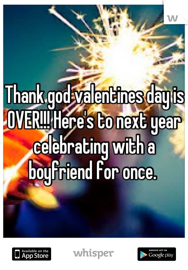 Thank god valentines day is OVER!!! Here's to next year celebrating with a boyfriend for once.
