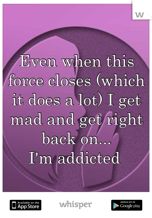 Even when this force closes (which it does a lot) I get mad and get right back on... I'm addicted