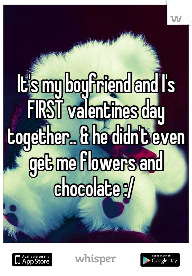 It's my boyfriend and I's FIRST valentines day together.. & he didn't even get me flowers and chocolate :/