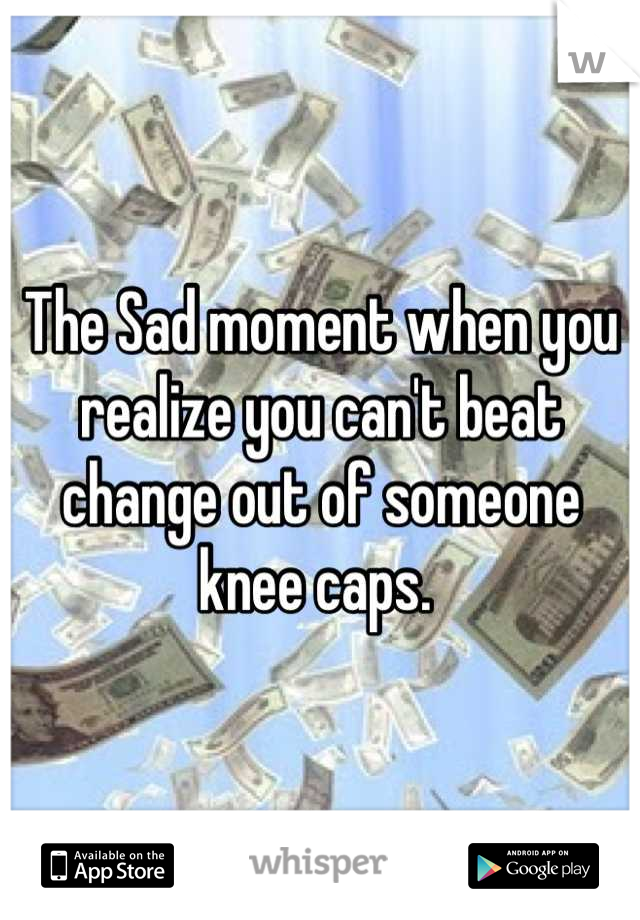 The Sad moment when you realize you can't beat change out of someone knee caps.