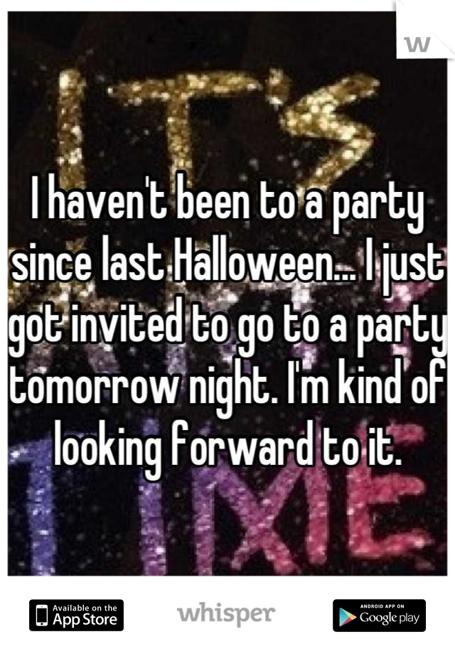 I haven't been to a party since last Halloween... I just got invited to go to a party tomorrow night. I'm kind of looking forward to it.