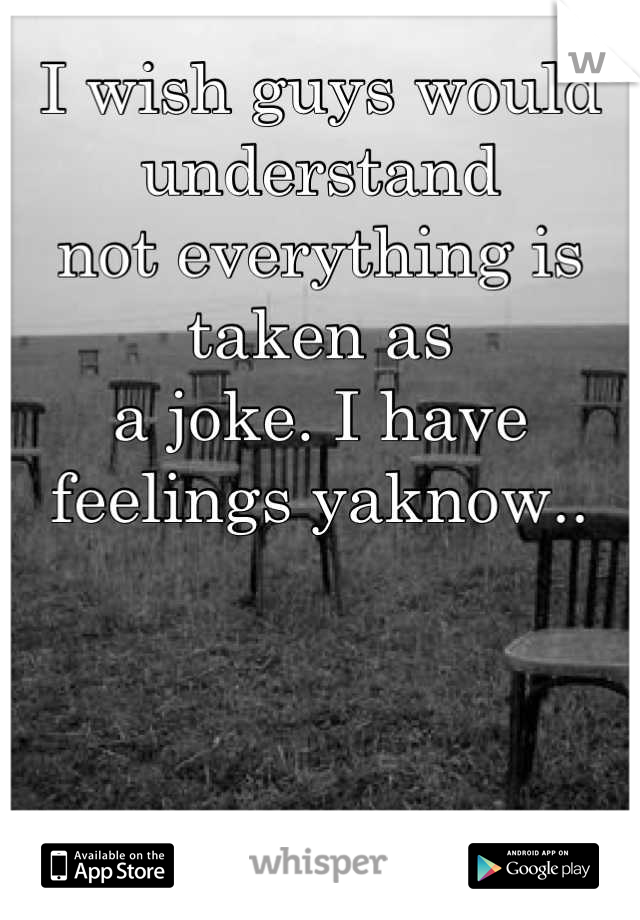 I wish guys would understand not everything is taken as a joke. I have feelings yaknow..