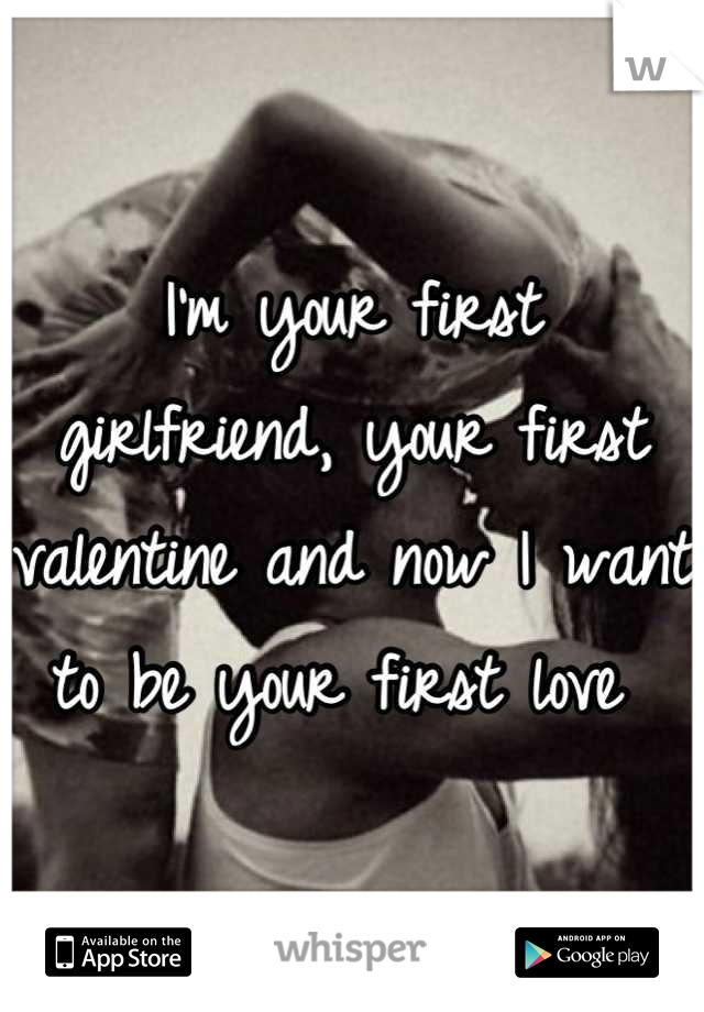 I'm your first girlfriend, your first valentine and now I want to be your first love