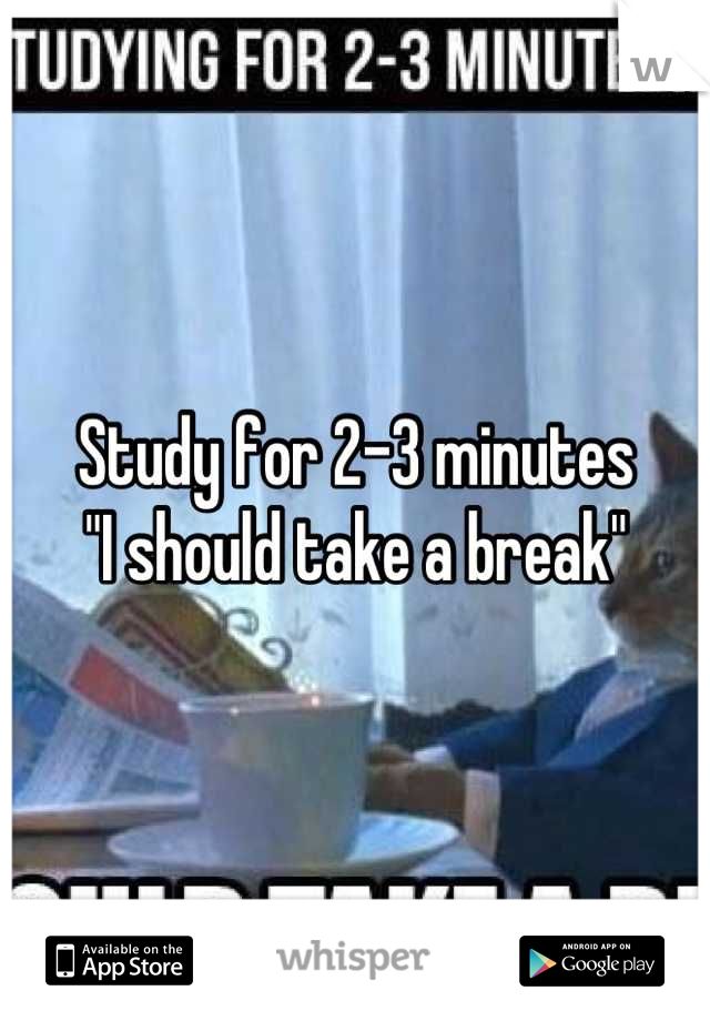 "Study for 2-3 minutes ""I should take a break"""