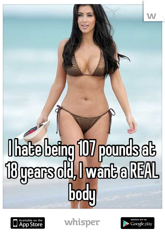 I hate being 107 pounds at 18 years old, I want a REAL body