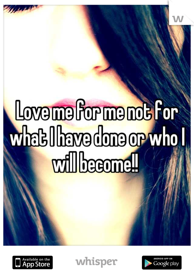 Love me for me not for what I have done or who I will become!!