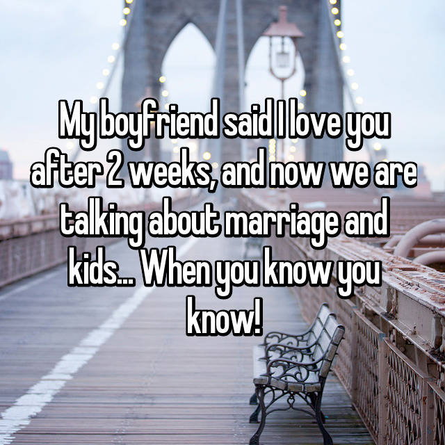My boyfriend said I love you after 2 weeks, and now we are talking about marriage and kids... When you know you know!