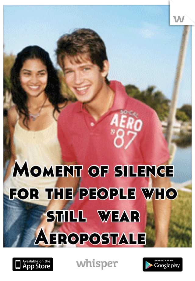 Moment of silence for the people who still  wear Aeropostale