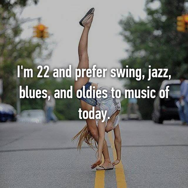 I'm 22 and prefer swing, jazz, blues, and oldies to music of today.