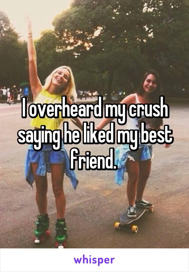 I overheard my crush saying he liked my best friend.